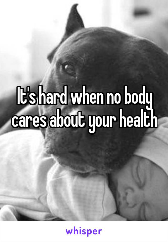 It's hard when no body cares about your health