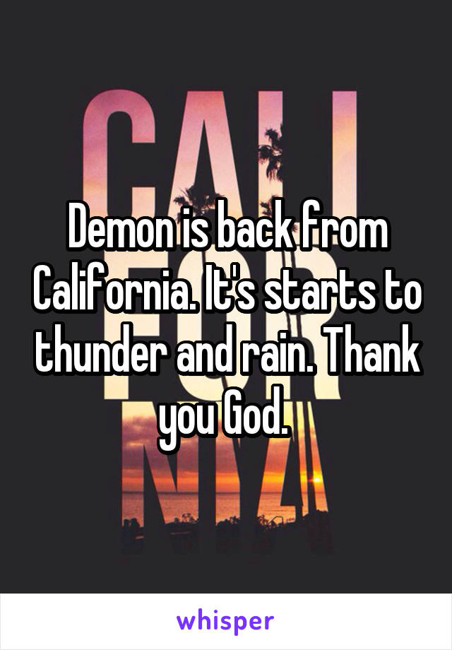 Demon is back from California. It's starts to thunder and rain. Thank you God.
