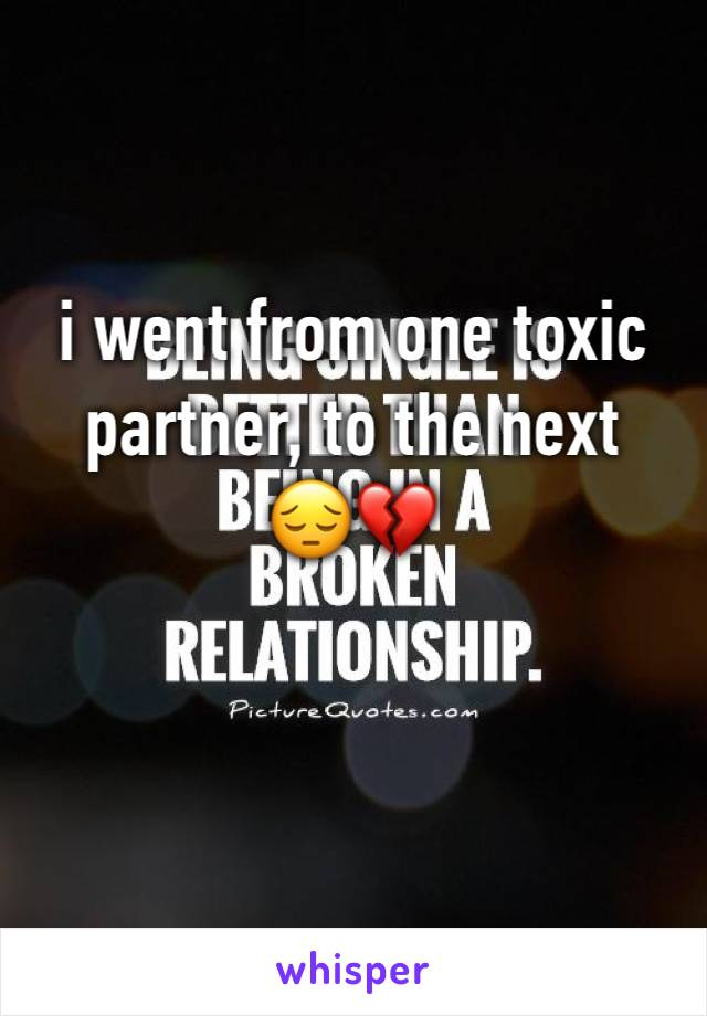 i went from one toxic partner, to the next  😔💔