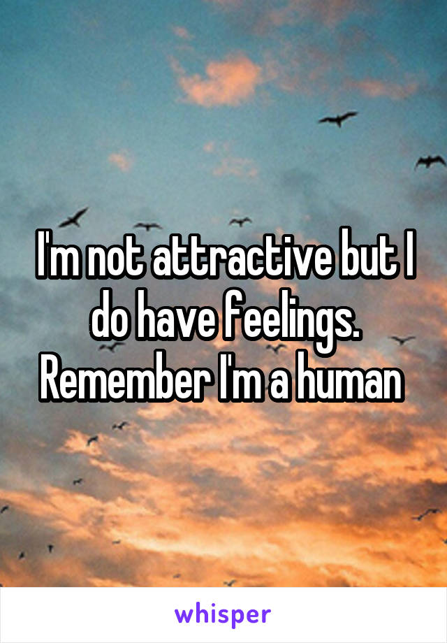 I'm not attractive but I do have feelings. Remember I'm a human