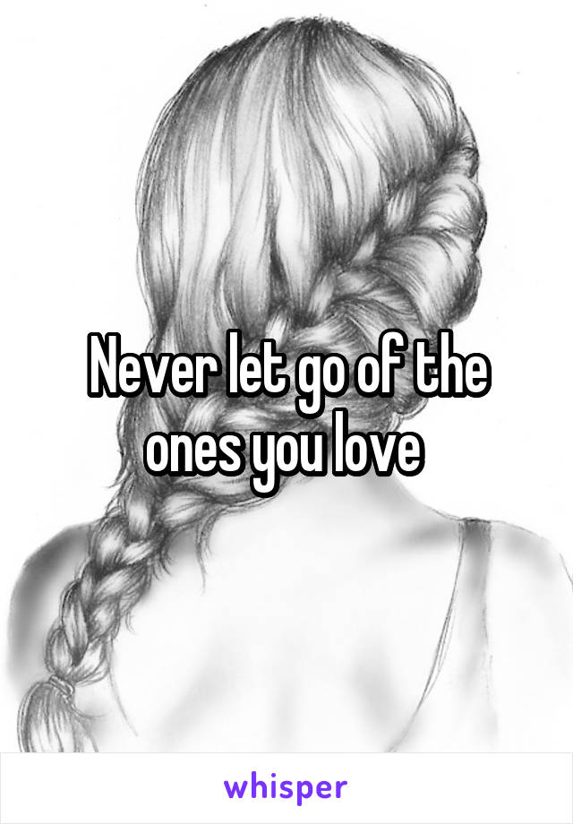 Never let go of the ones you love
