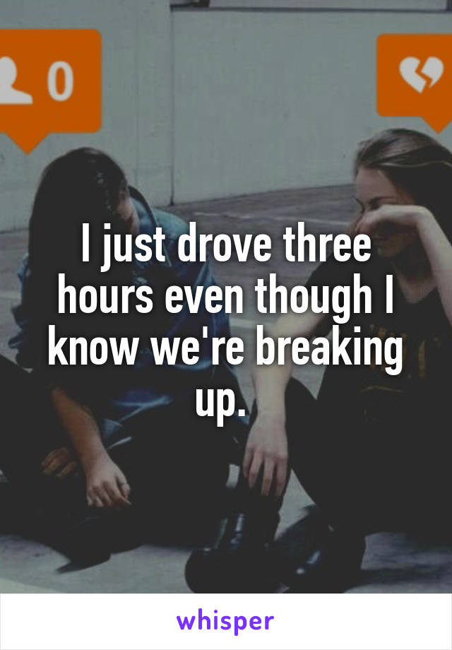I just drove three hours even though I know we're breaking up.