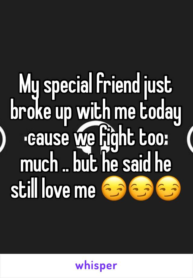 My special friend just broke up with me today cause we fight too much .. but he said he still love me 😏😏😏
