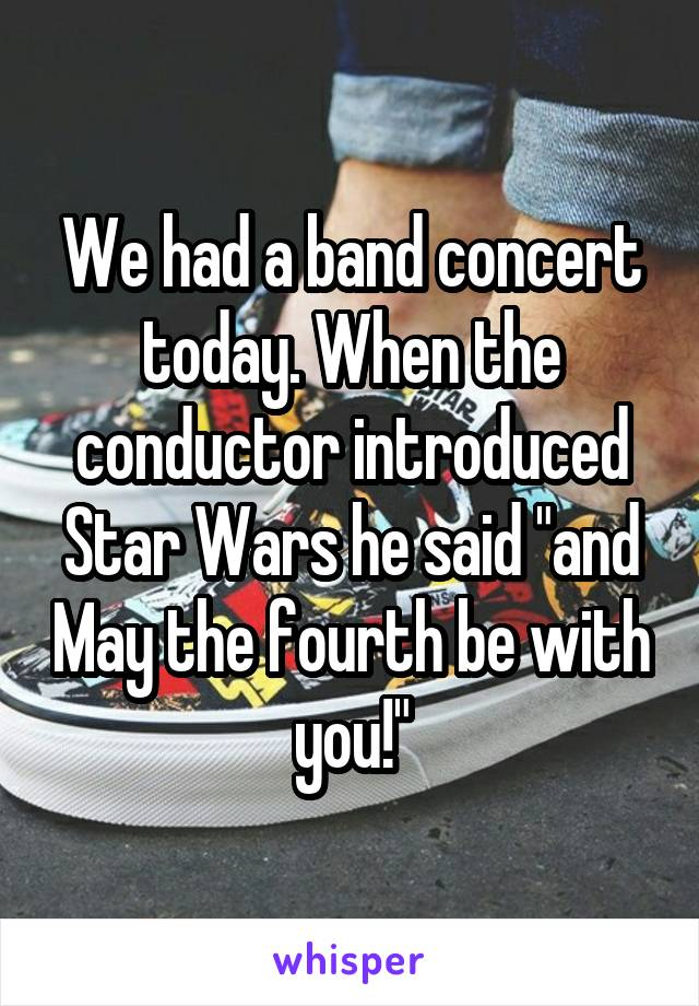 """We had a band concert today. When the conductor introduced Star Wars he said """"and May the fourth be with you!"""""""