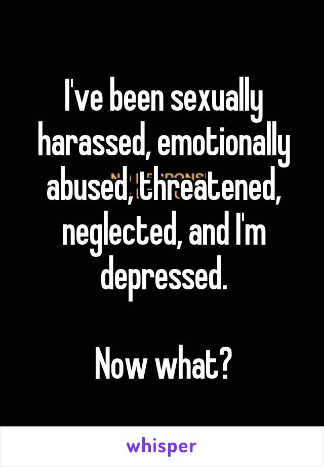 I've been sexually harassed, emotionally abused, threatened, neglected, and I'm depressed.  Now what?