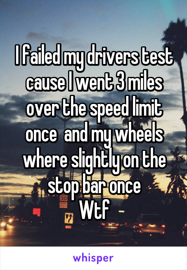 I failed my drivers test cause I went 3 miles over the speed limit once  and my wheels where slightly on the stop bar once Wtf