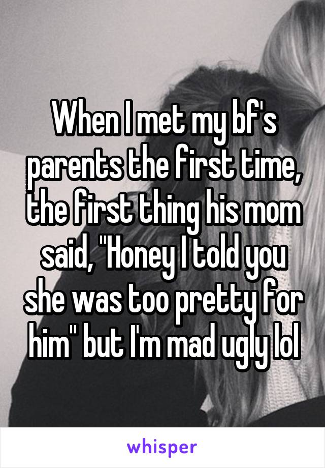 """When I met my bf's parents the first time, the first thing his mom said, """"Honey I told you she was too pretty for him"""" but I'm mad ugly lol"""