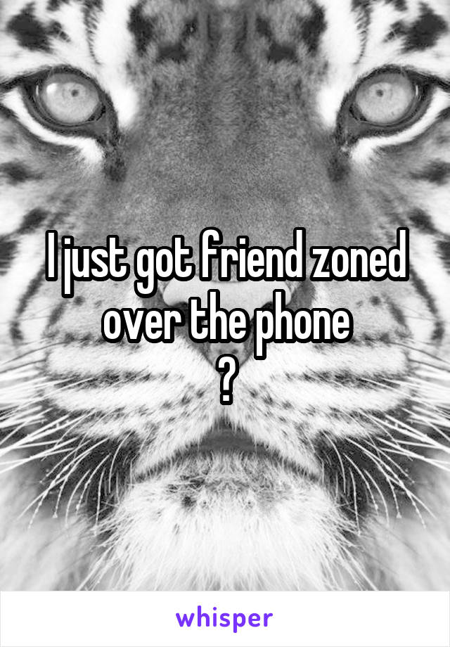I just got friend zoned over the phone 😳