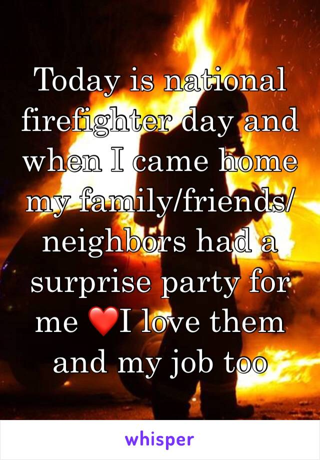 Today is national firefighter day and when I came home my family/friends/neighbors had a surprise party for me ❤I love them and my job too