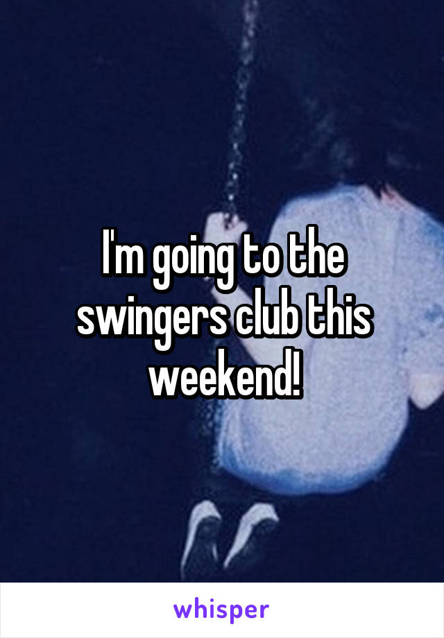 I'm going to the swingers club this weekend!