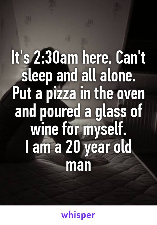 It's 2:30am here. Can't sleep and all alone. Put a pizza in the oven and poured a glass of wine for myself. I am a 20 year old man