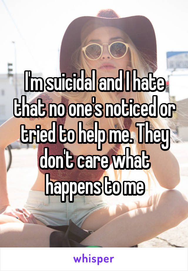 I'm suicidal and I hate that no one's noticed or tried to help me. They don't care what happens to me