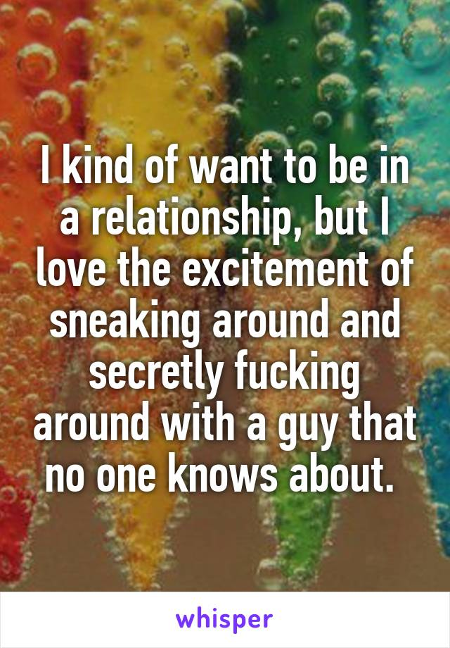 I kind of want to be in a relationship, but I love the excitement of sneaking around and secretly fucking around with a guy that no one knows about.