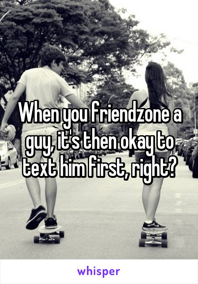 When you friendzone a guy, it's then okay to text him first, right?