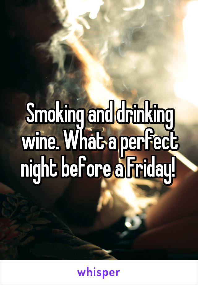 Smoking and drinking wine. What a perfect night before a Friday!