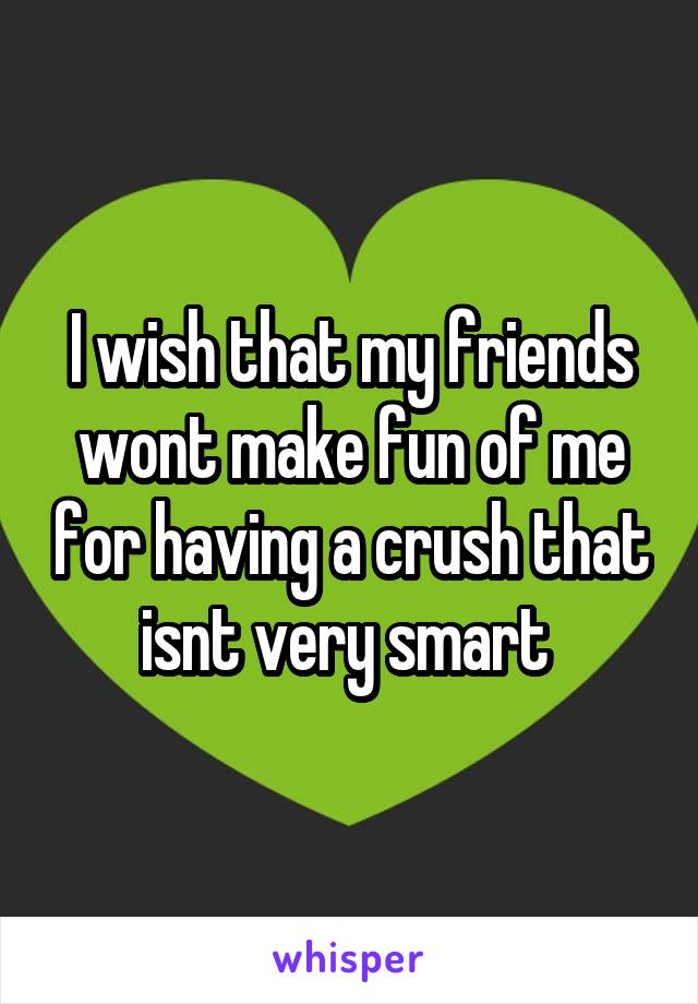 I wish that my friends wont make fun of me for having a crush that isnt very smart