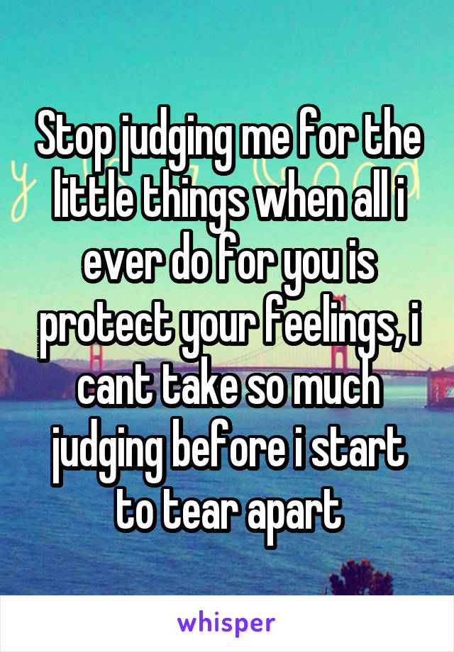 Stop judging me for the little things when all i ever do for you is protect your feelings, i cant take so much judging before i start to tear apart