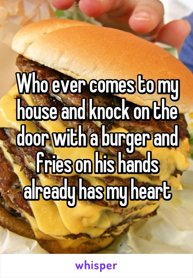 Who ever comes to my house and knock on the door with a burger and fries on his hands already has my heart