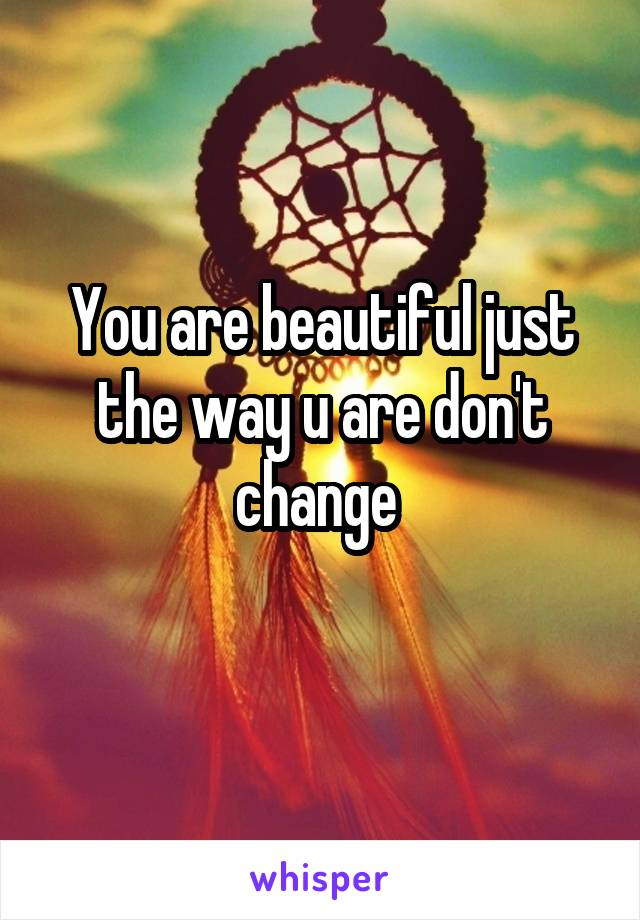 You are beautiful just the way u are don't change
