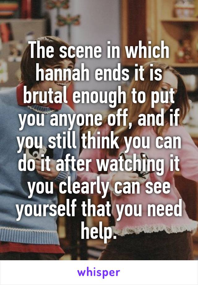 The scene in which hannah ends it is brutal enough to put you anyone off, and if you still think you can do it after watching it you clearly can see yourself that you need help.