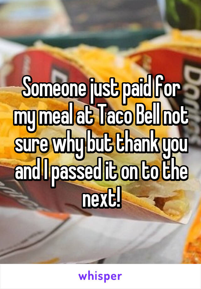 Someone just paid for my meal at Taco Bell not sure why but thank you and I passed it on to the next!