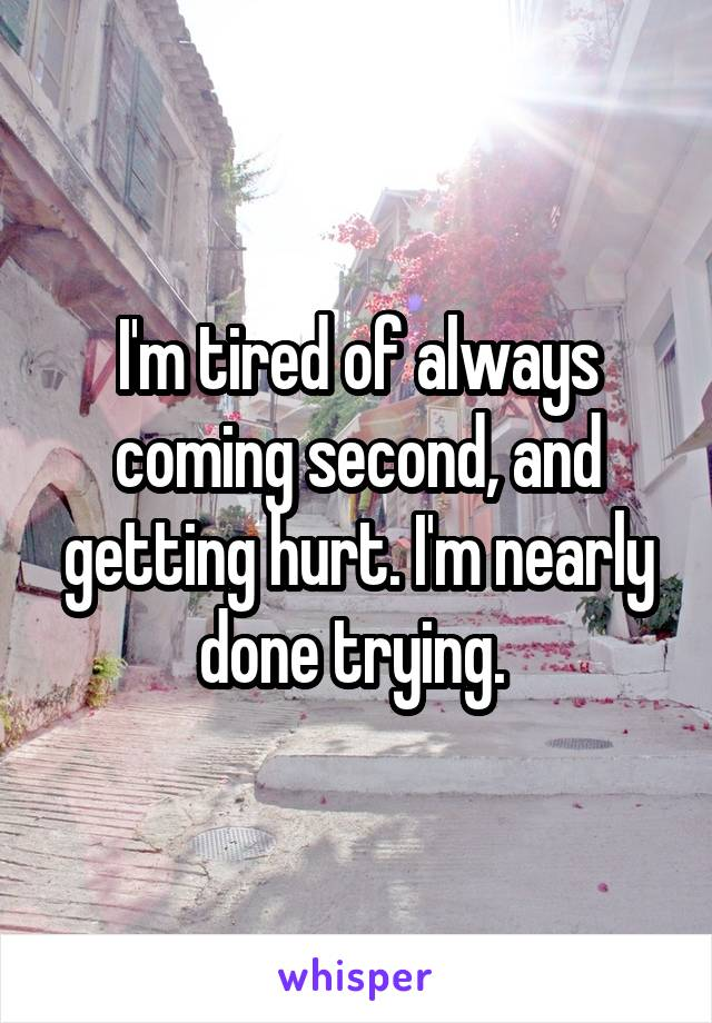 I'm tired of always coming second, and getting hurt. I'm nearly done trying.