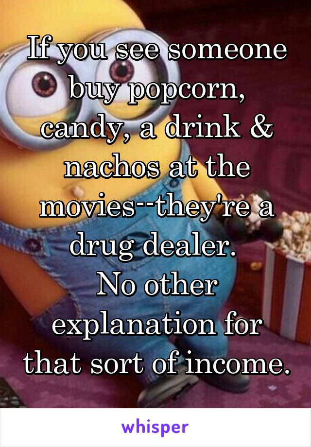 If you see someone buy popcorn, candy, a drink & nachos at the movies--they're a drug dealer.  No other explanation for that sort of income.