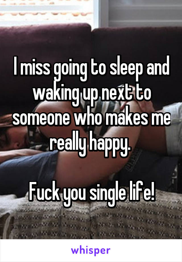 I miss going to sleep and waking up next to someone who makes me really happy.   Fuck you single life!