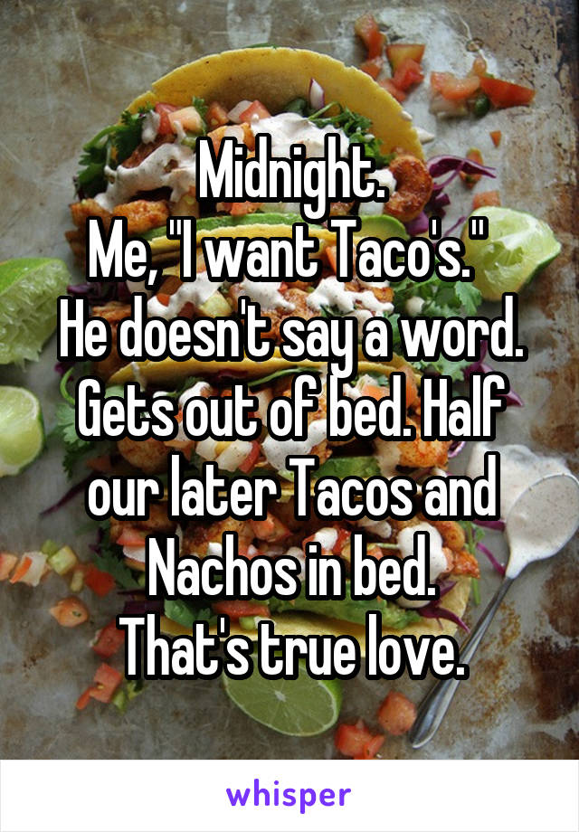 """Midnight. Me, """"I want Taco's.""""  He doesn't say a word. Gets out of bed. Half our later Tacos and Nachos in bed. That's true love."""