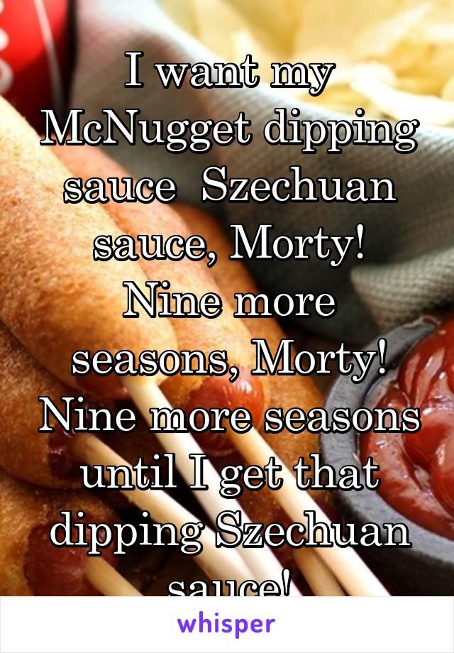 I want my McNugget dipping sauce  Szechuan sauce, Morty! Nine more seasons, Morty! Nine more seasons until I get that dipping Szechuan sauce!