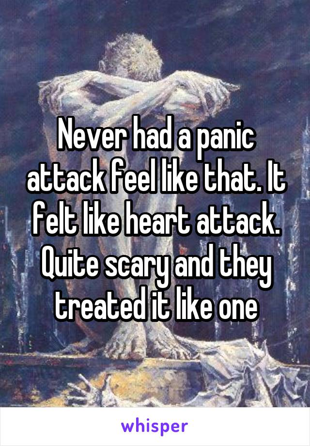 Never had a panic attack feel like that. It felt like heart attack. Quite scary and they treated it like one