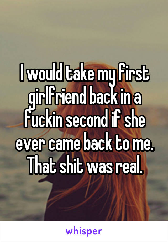 I would take my first girlfriend back in a fuckin second if she ever came back to me. That shit was real.