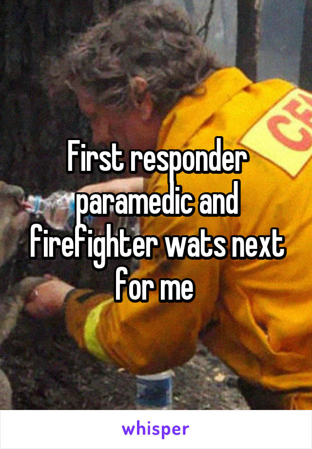 First responder paramedic and firefighter wats next for me