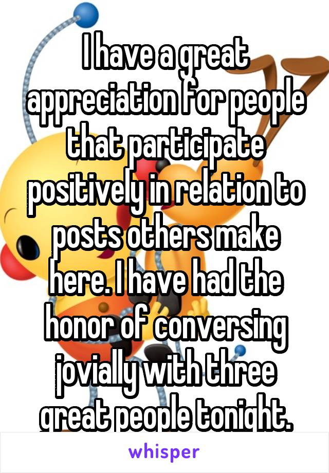 I have a great appreciation for people that participate positively in relation to posts others make here. I have had the honor of conversing jovially with three great people tonight.