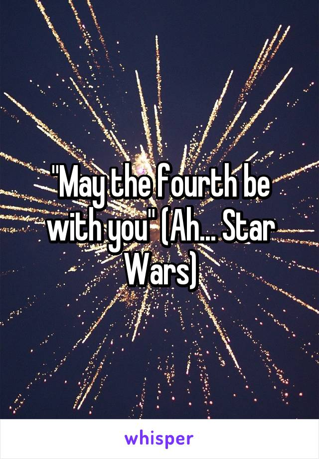 """""""May the fourth be with you"""" (Ah... Star Wars)"""
