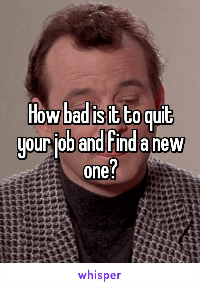 How bad is it to quit your job and find a new one?