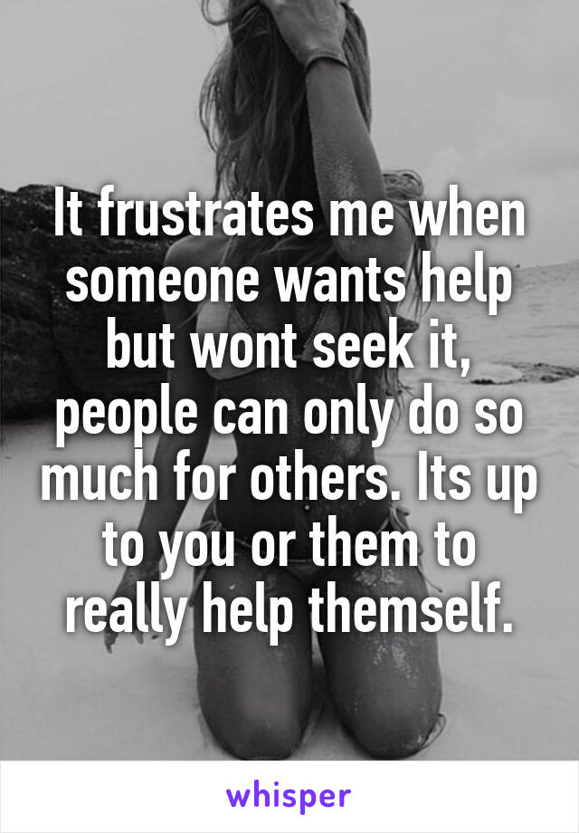 It frustrates me when someone wants help but wont seek it, people can only do so much for others. Its up to you or them to really help themself.