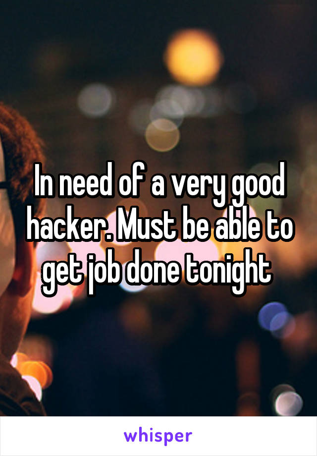 In need of a very good hacker. Must be able to get job done tonight