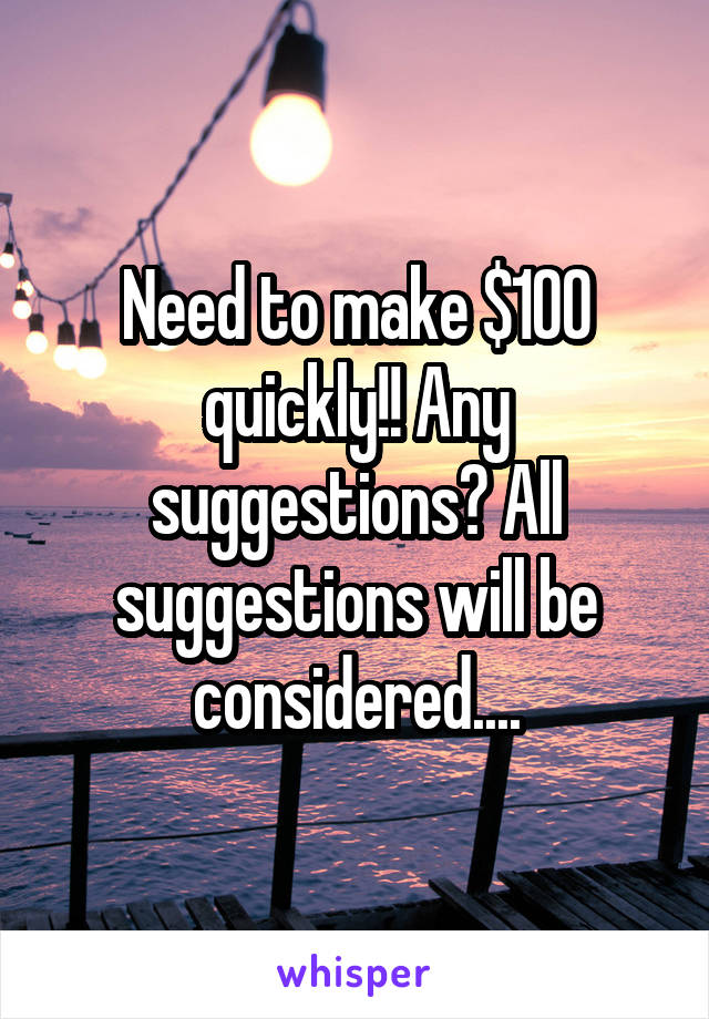 Need to make $100 quickly!! Any suggestions? All suggestions will be considered....