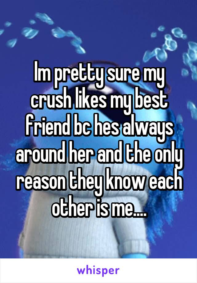 Im pretty sure my crush likes my best friend bc hes always around her and the only reason they know each other is me....