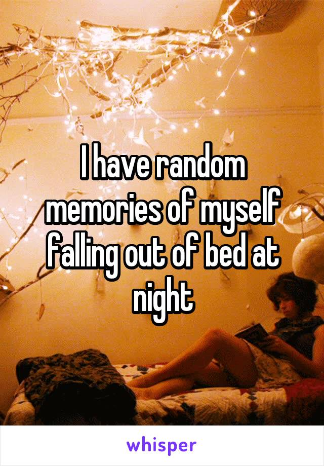 I have random memories of myself falling out of bed at night