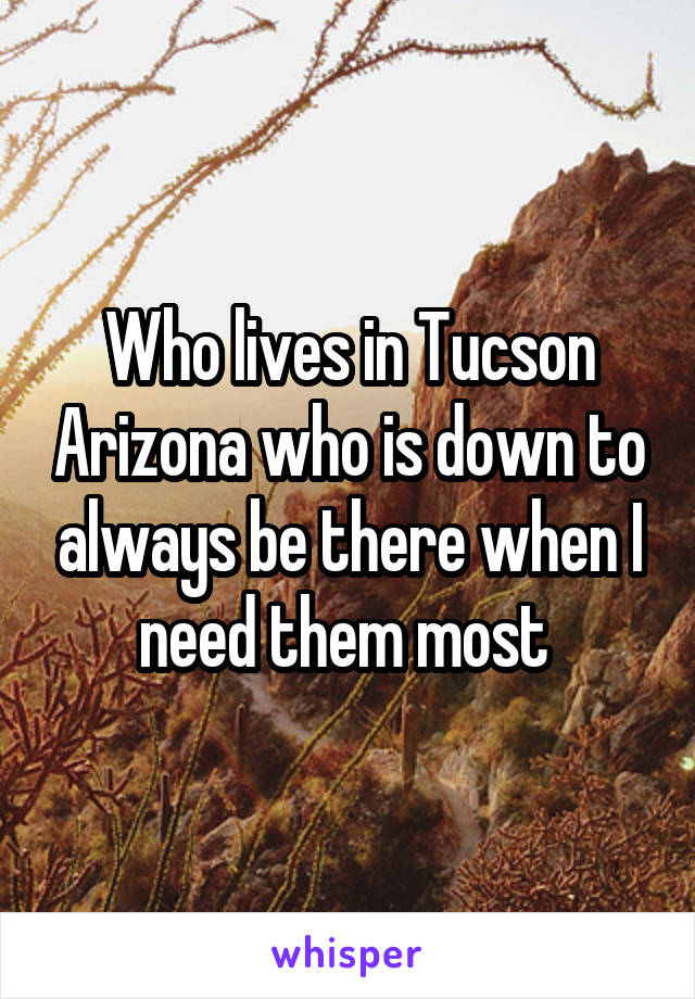 Who lives in Tucson Arizona who is down to always be there when I need them most
