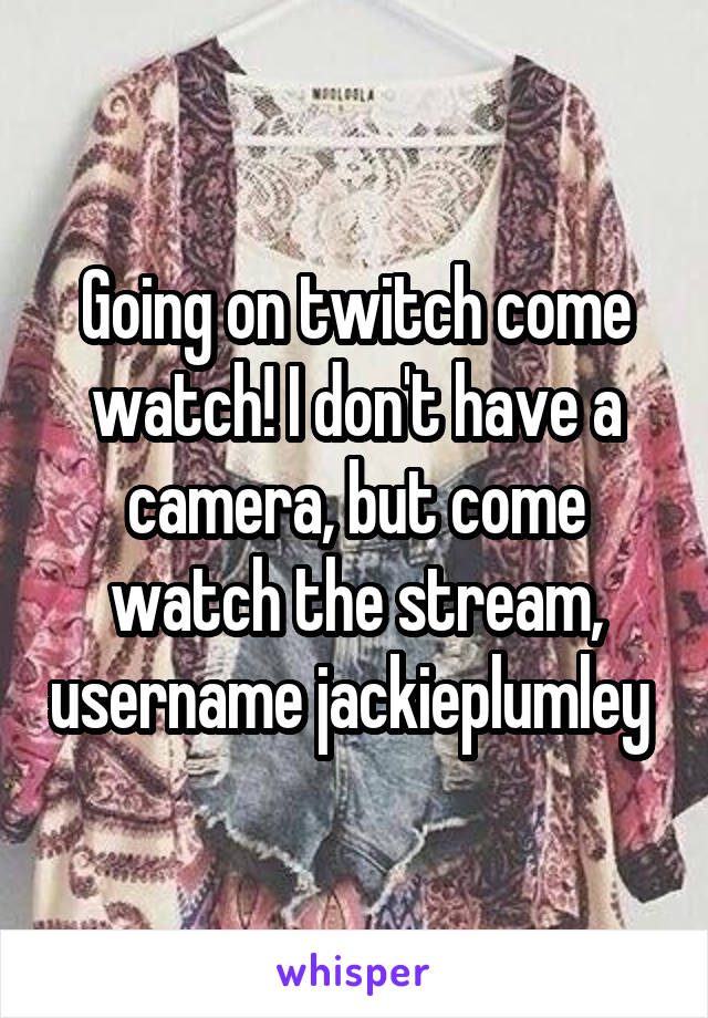 Going on twitch come watch! I don't have a camera, but come watch the stream, username jackieplumley