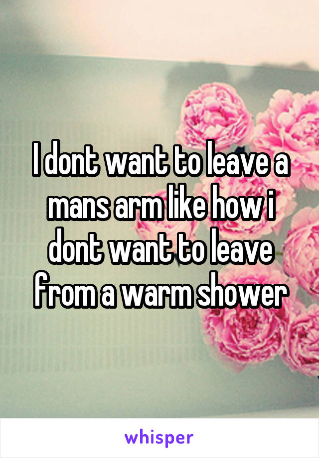 I dont want to leave a mans arm like how i dont want to leave from a warm shower