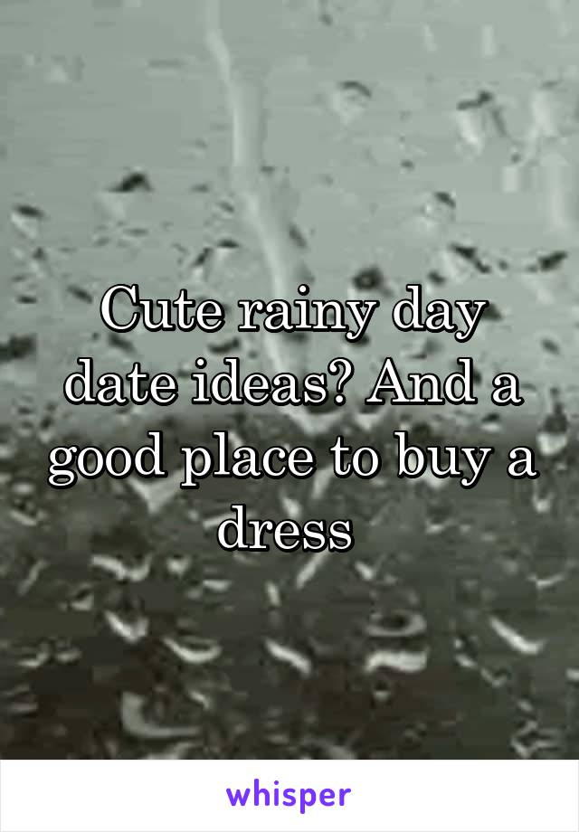 Cute rainy day date ideas? And a good place to buy a dress