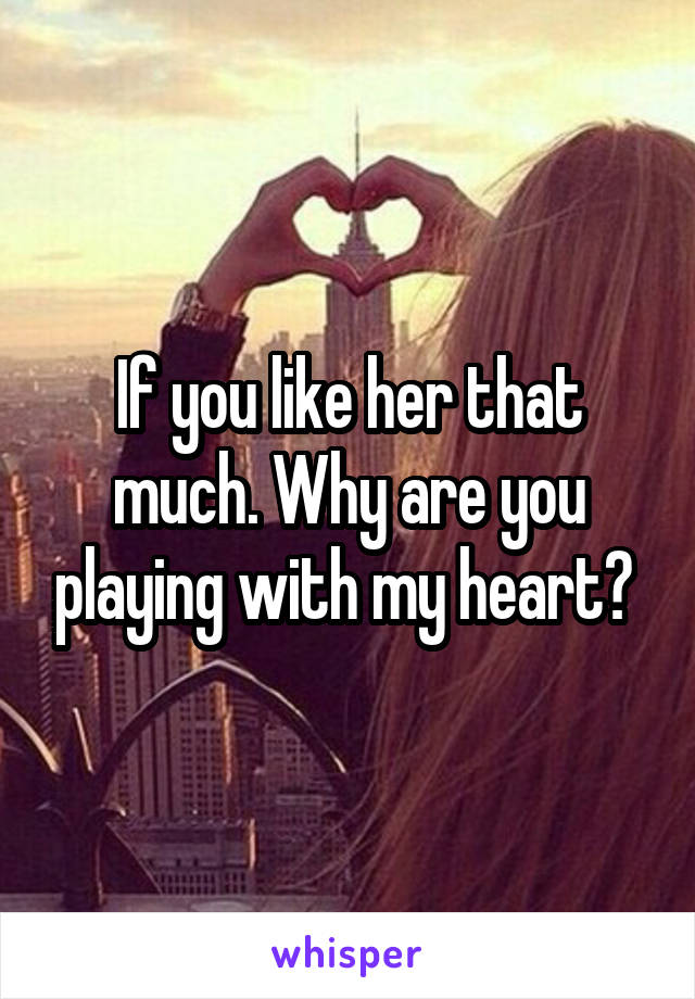 If you like her that much. Why are you playing with my heart?