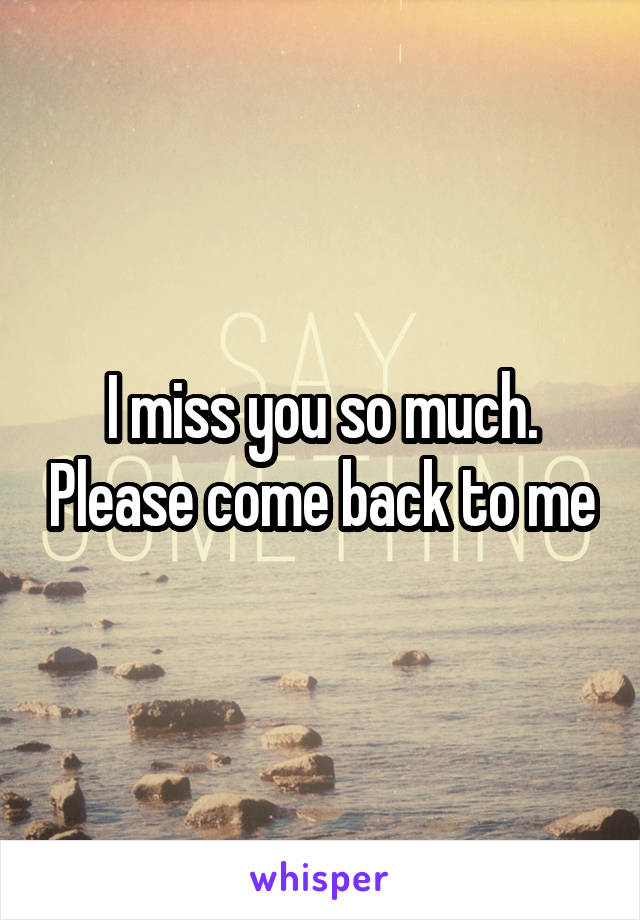 I miss you so much. Please come back to me