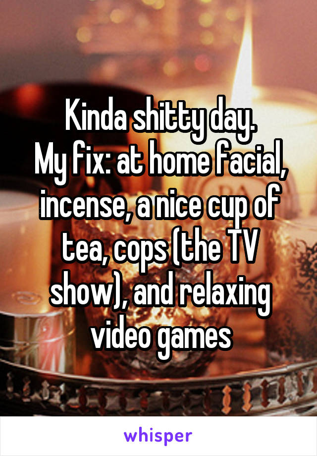 Kinda shitty day. My fix: at home facial, incense, a nice cup of tea, cops (the TV show), and relaxing video games