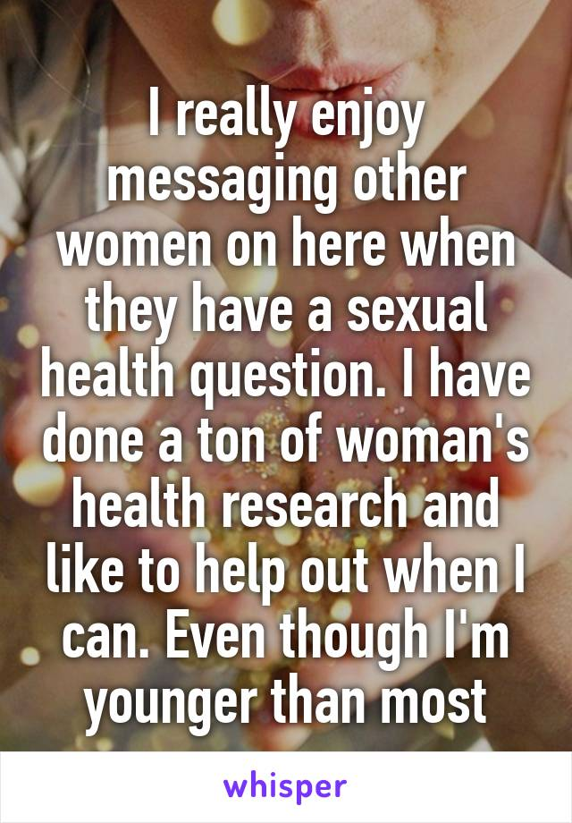 I really enjoy messaging other women on here when they have a sexual health question. I have done a ton of woman's health research and like to help out when I can. Even though I'm younger than most