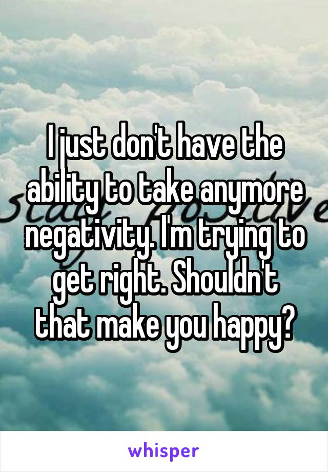 I just don't have the ability to take anymore negativity. I'm trying to get right. Shouldn't that make you happy?